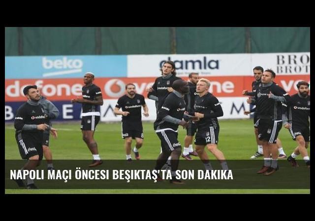 Napoli maçı öncesi Beşiktaş'ta son dakika