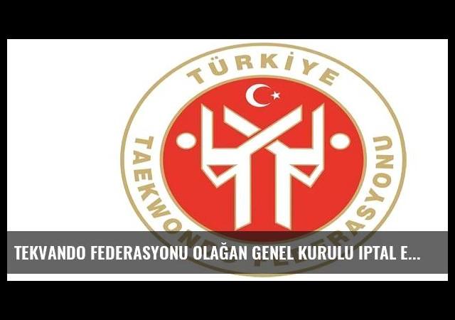 Tekvando Federasyonu olağan genel kurulu iptal edildi