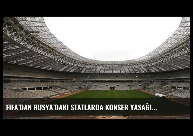 FIFA'dan Rusya'daki statlarda konser yasağı