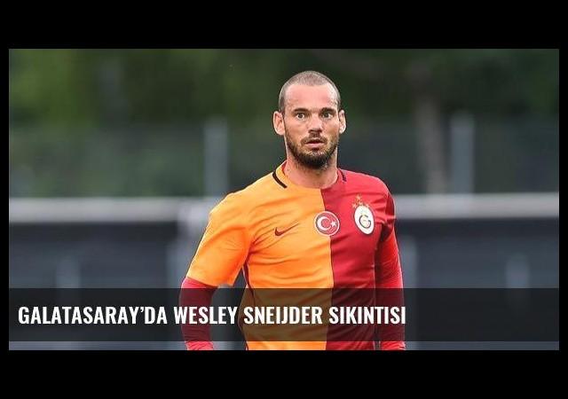Galatasaray'da Wesley Sneijder sıkıntısı