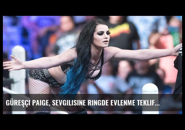 Güreşçi Paige, Sevgilisine Ringde Evlenme Teklif Etti