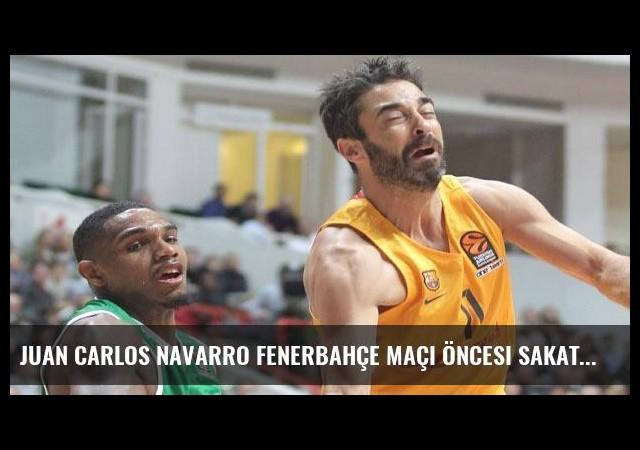 Juan Carlos Navarro Fenerbahçe maçı öncesi sakatlandı