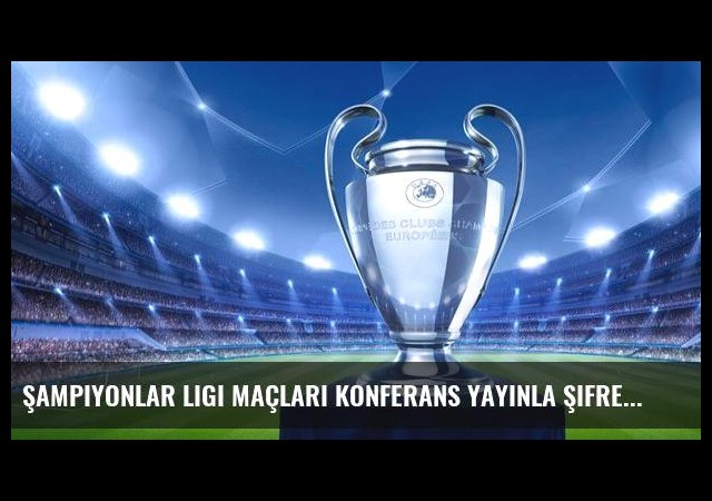 Şampiyonlar Ligi maçları konferans yayınla şifresiz!