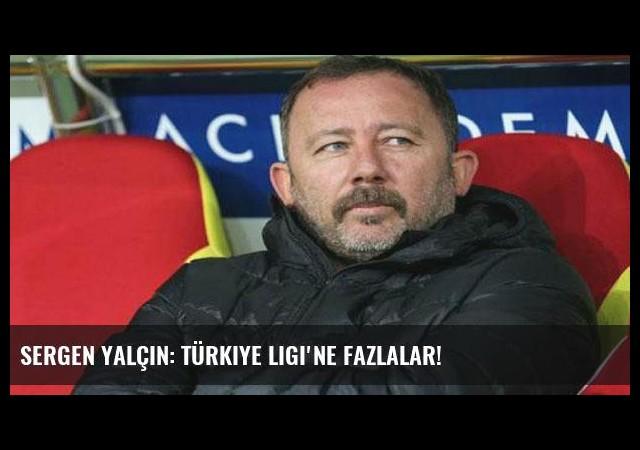 Sergen Yalçın: Türkiye Ligi'ne fazlalar!
