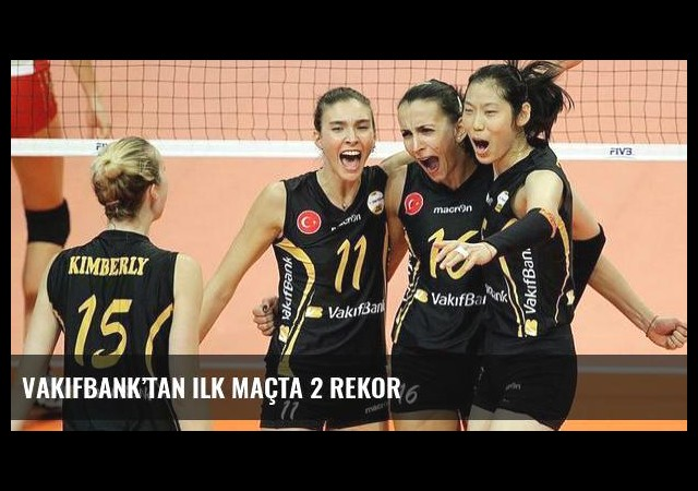 VakıfBank'tan ilk maçta 2 rekor