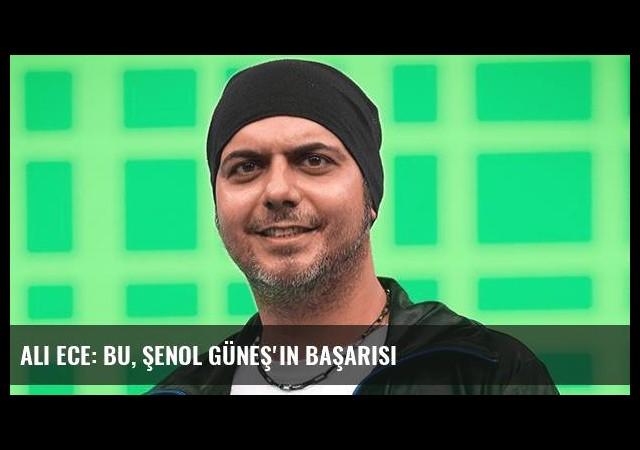 Ali Ece: Bu, Şenol Güneş'in başarısı