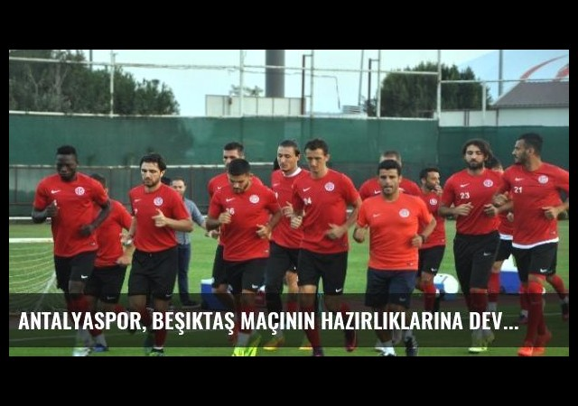 Antalyaspor, Beşiktaş Maçının Hazırlıklarına Devam Ediyor