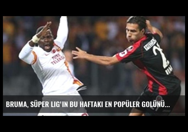 Bruma, Süper Lig'in bu haftaki en popüler golünü attı