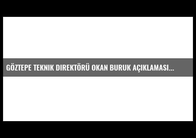 Göztepe Teknik Direktörü Okan Buruk Açıklaması