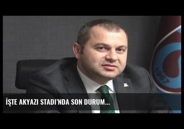 İşte Akyazı Stadı'nda son durum...