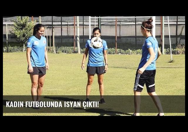 Kadın futbolunda isyan çıktı!