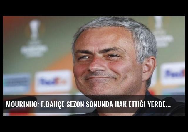 Mourinho: F.Bahçe sezon sonunda hak ettiği yerde olacaktır