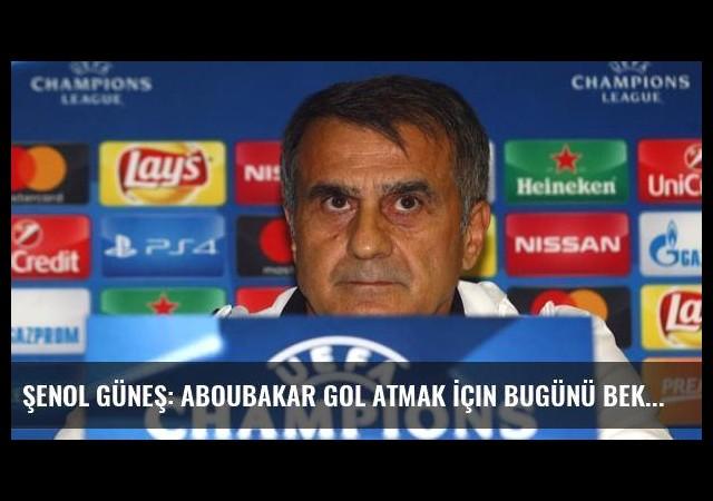 Şenol Güneş: Aboubakar Gol Atmak İçin Bugünü Bekliyor Herhalde