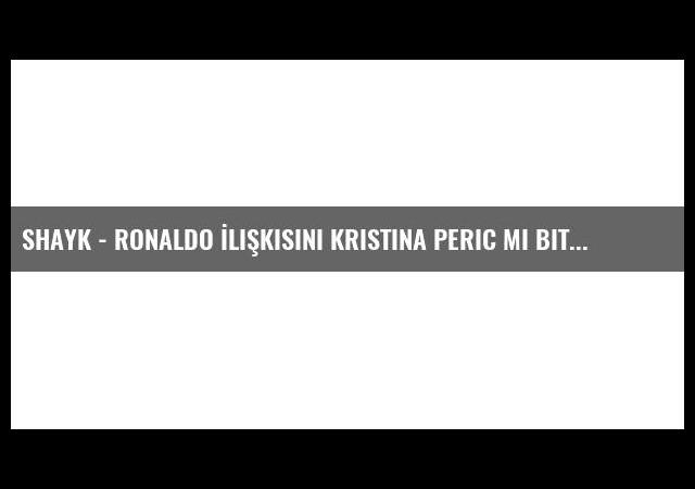 Shayk - Ronaldo İlişkisini Kristina Peric Mi Bitirdi?