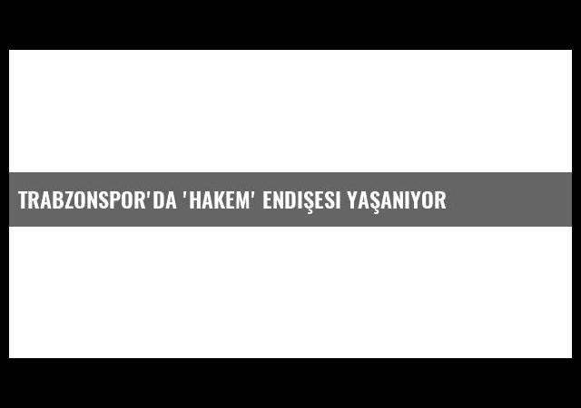 Trabzonspor'da 'Hakem' Endişesi Yaşanıyor