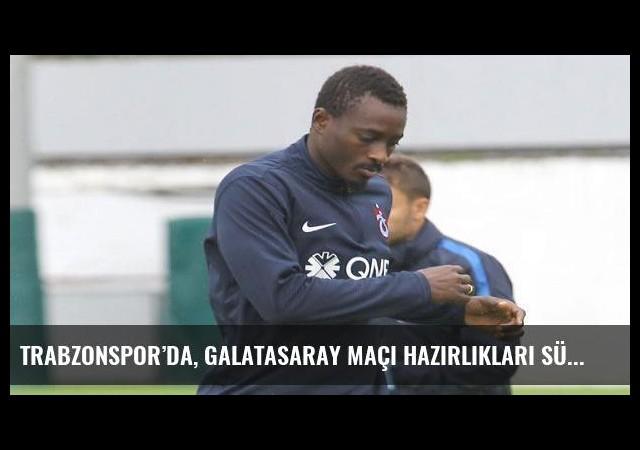 Trabzonspor'da, Galatasaray maçı hazırlıkları sürüyor