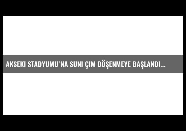 Akseki Stadyumu'na Suni Çim Döşenmeye Başlandı