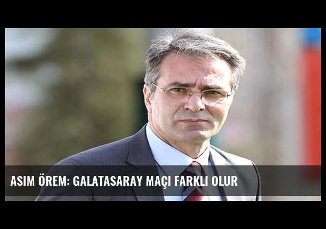 Asım Örem: Galatasaray maçı farklı olur