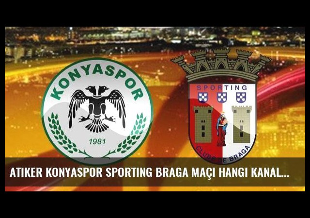 Atiker Konyaspor Sporting Braga maçı hangi kanalda saat kaçta?