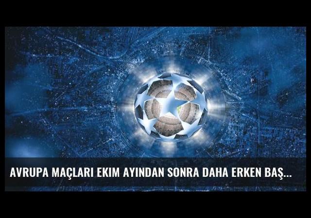 Avrupa Maçları Ekim Ayından Sonra Daha Erken Başlayacak