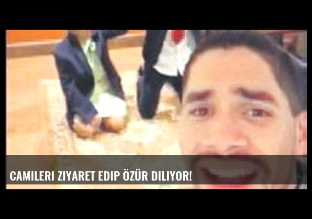 Camileri ziyaret edip özür diliyor!