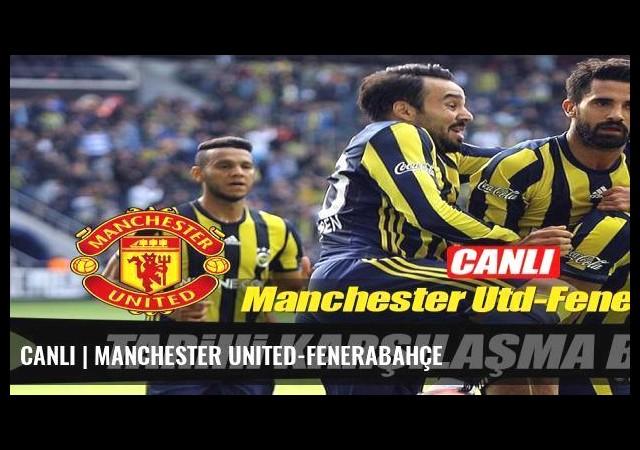 CANLI | Manchester United-Fenerabahçe