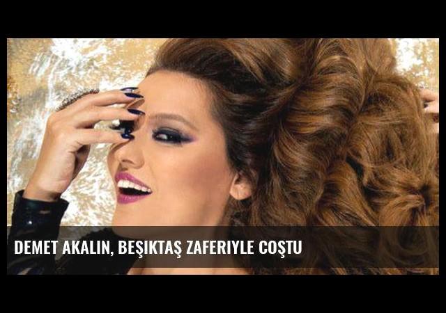 Demet Akalın, Beşiktaş Zaferiyle Coştu