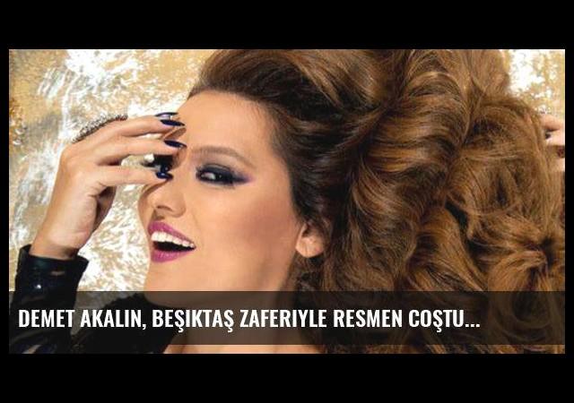 Demet Akalın, Beşiktaş Zaferiyle Resmen Coştu