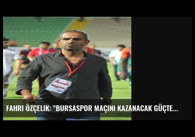 Fahri Özçelik: 'Bursaspor Maçını Kazanacak Güçteyiz'