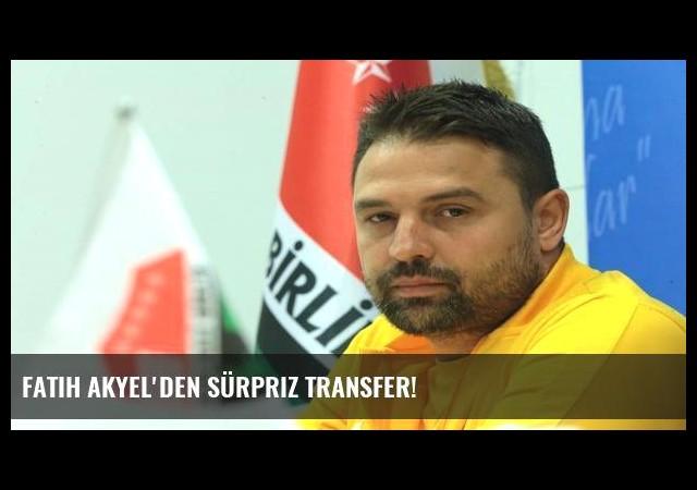 Fatih Akyel'den sürpriz transfer!