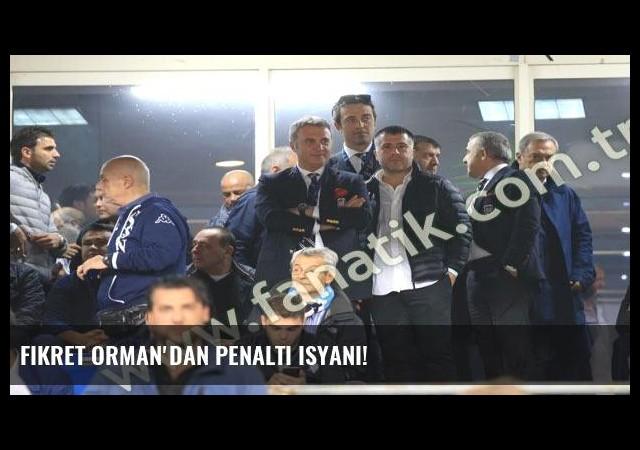 Fikret Orman'dan penaltı isyanı!