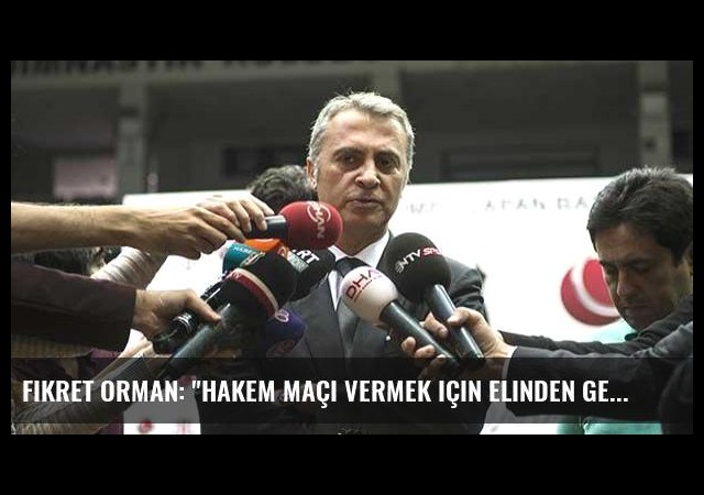 Fikret Orman: 'Hakem maçı vermek için elinden geleni yaptı'