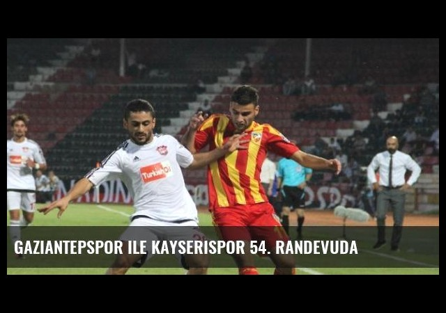 Gaziantepspor ile Kayserispor 54. Randevuda