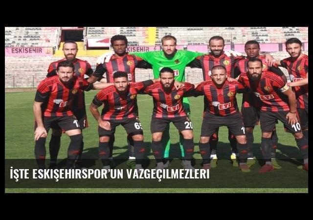 İşte Eskişehirspor'un vazgeçilmezleri