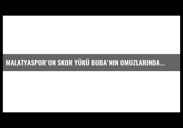 Malatyaspor'un Skor Yükü Buba'nın Omuzlarında