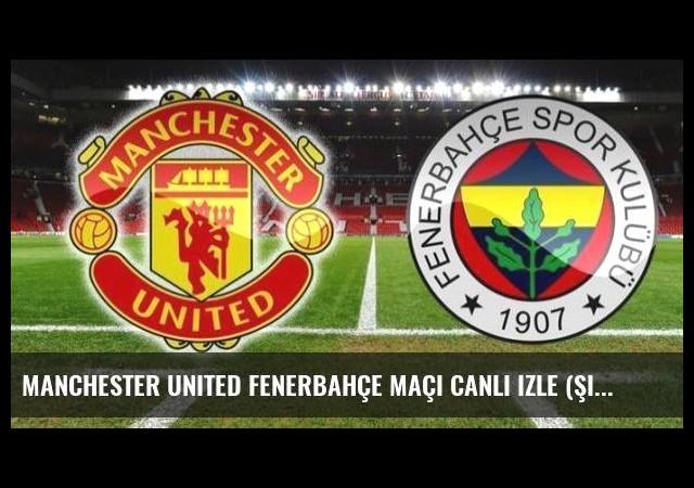Manchester United Fenerbahçe maçı canlı izle (Şifresiz veren kanallar)