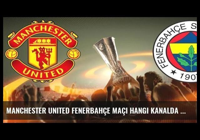 Manchester United Fenerbahçe maçı hangi kanalda saat kaçta canlı yayınlanacak?