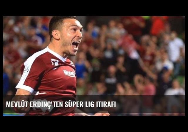 Mevlüt Erdinç'ten Süper Lig itirafı