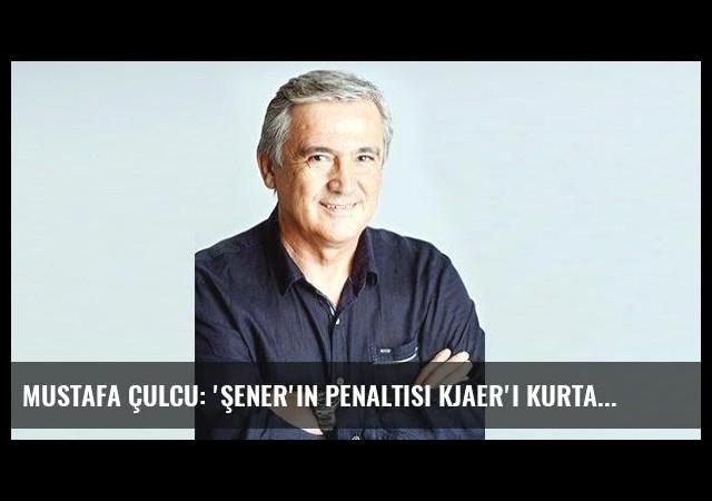 Mustafa Çulcu: 'Şener'in penaltısı Kjaer'i kurtardı'