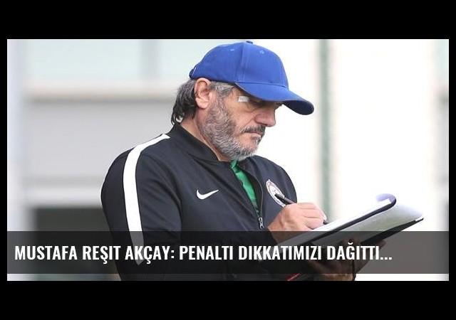 Mustafa Reşit Akçay: Penaltı dikkatimizi dağıttı