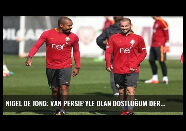 Nigel de Jong: Van Persie'yle olan dostluğum derbiden önemli