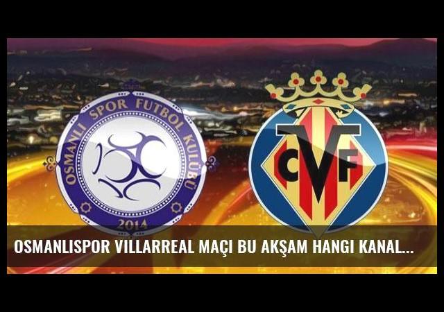 Osmanlıspor Villarreal maçı bu akşam hangi kanalda saat kaçta?