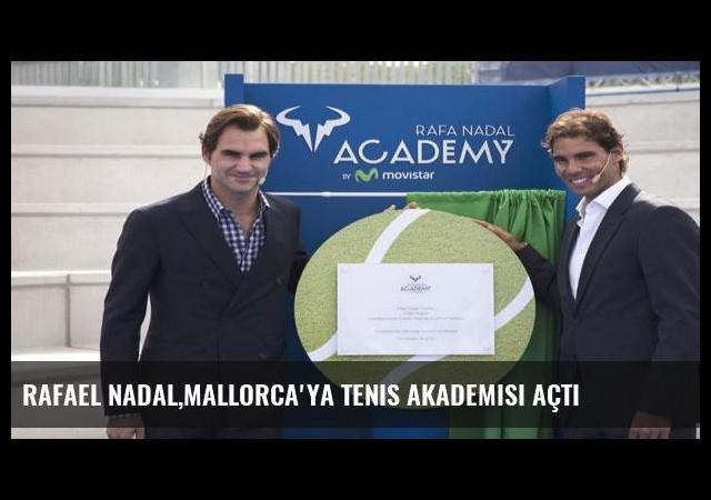 Rafael Nadal,Mallorca'ya tenis akademisi açtı