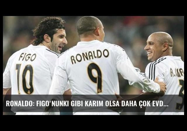 Ronaldo: Figo'nunki Gibi Karım Olsa Daha Çok Evde Dururdum