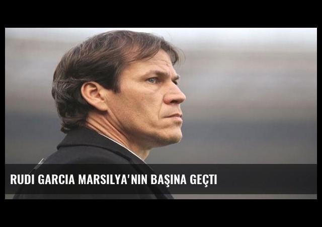 Rudi Garcia Marsilya'nın başına geçti