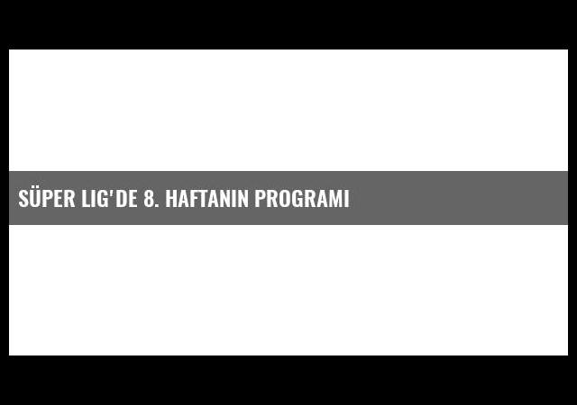 Süper Lig'de 8. Haftanın Programı