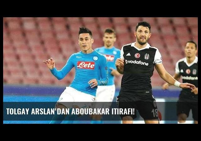 Tolgay Arslan'dan Aboubakar itirafı!