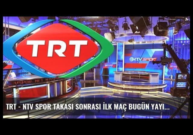 TRT - NTV Spor Takası Sonrası İlk Maç Bugün Yayınlanacak