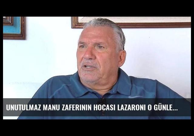 Unutulmaz MANU zaferinin hocası Lazaroni o günleri anlattı