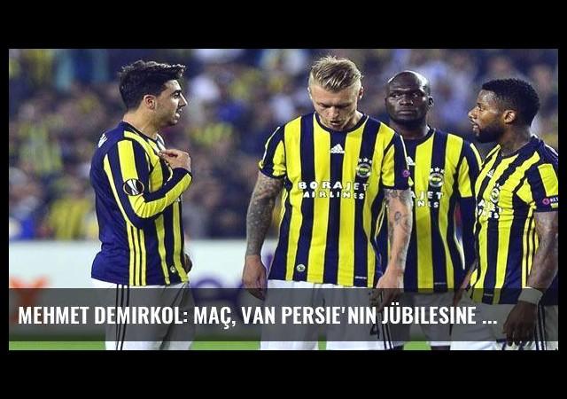 Mehmet Demirkol: Maç, Van Persie'nin jübilesine döndü